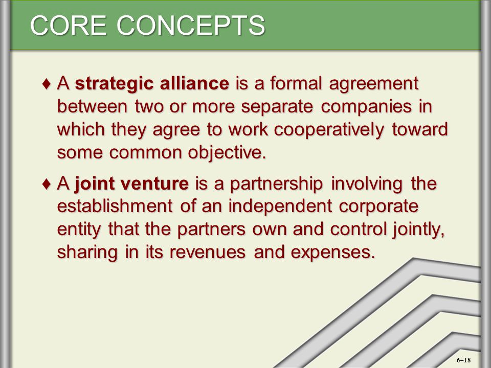 CORE CONCEPTS ♦A strategic alliance is a formal agreement between two or more separate companies in which they agree to work cooperatively toward some