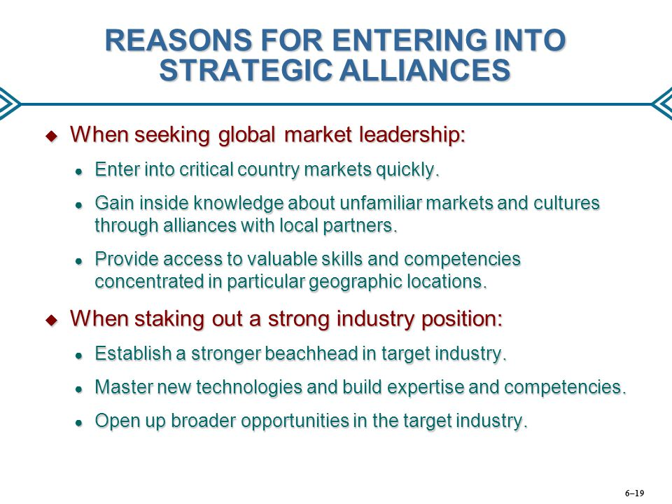 REASONS FOR ENTERING INTO STRATEGIC ALLIANCES  When seeking global market leadership: ● Enter into critical country markets quickly. ● Gain inside kn