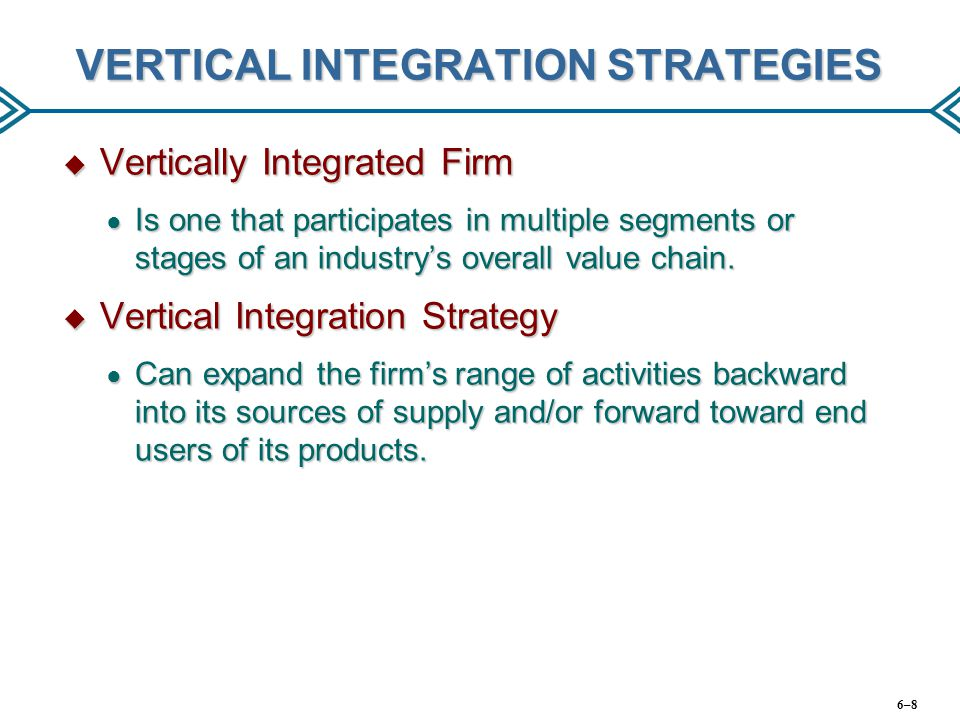 VERTICAL INTEGRATION STRATEGIES  Vertically Integrated Firm ● Is one that participates in multiple segments or stages of an industry's overall value
