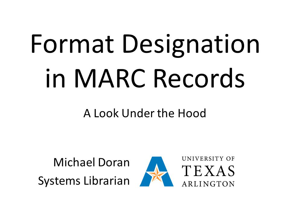 Format Designation in MARC Records A Look Under the Hood Michael Doran Systems Librarian