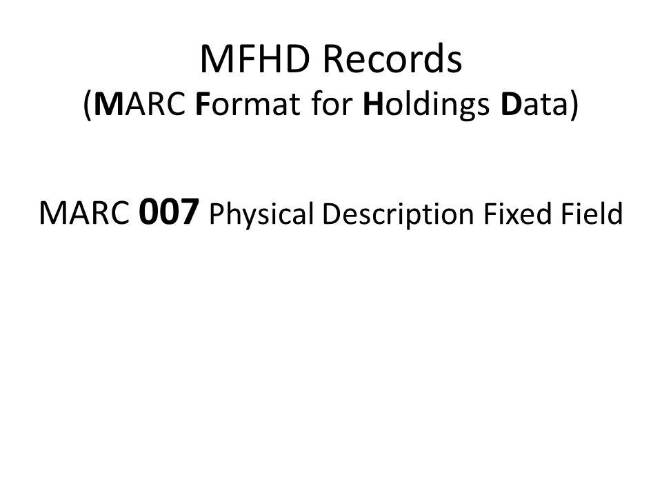 (MARC Format for Holdings Data) MFHD Records MARC 007 Physical Description Fixed Field
