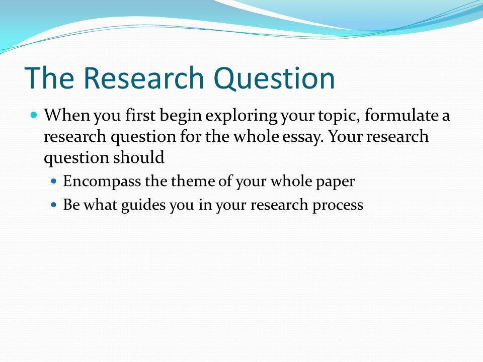 The Research Question When you first begin exploring your topic, formulate a research question for the whole essay. Your research question should Enco