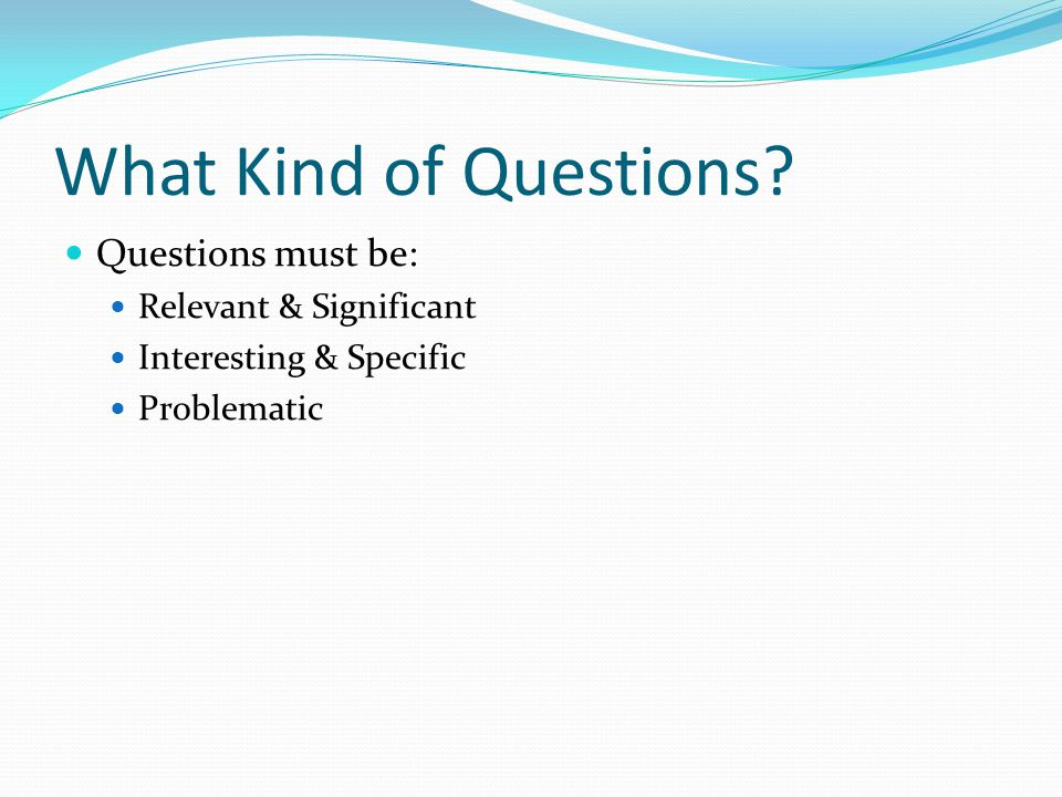 What Kind of Questions? Questions must be: Relevant & Significant Interesting & Specific Problematic