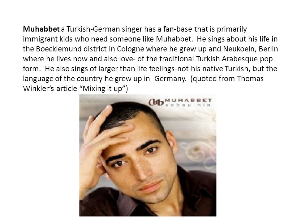 Muhabbet a Turkish-German singer has a fan-base that is primarily immigrant kids who need someone like Muhabbet.
