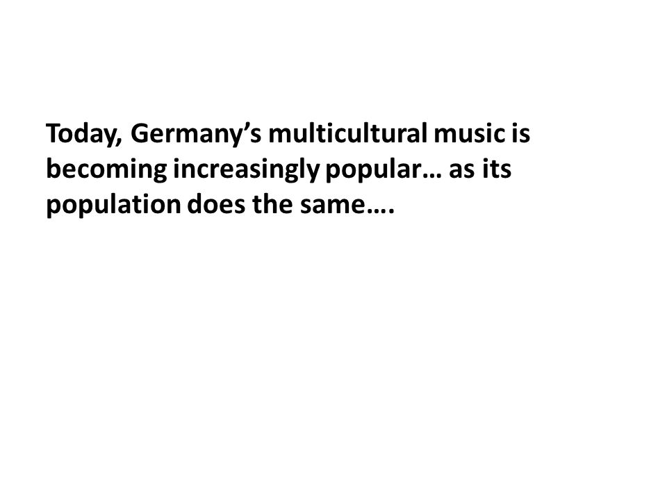 Today, Germany's multicultural music is becoming increasingly popular… as its population does the same….