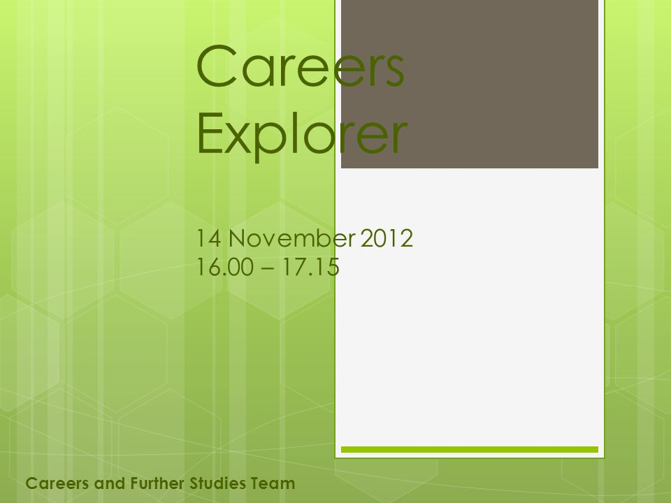 Careers Explorer 14 November 2012 16.00 – 17.15 Careers and Further Studies Team