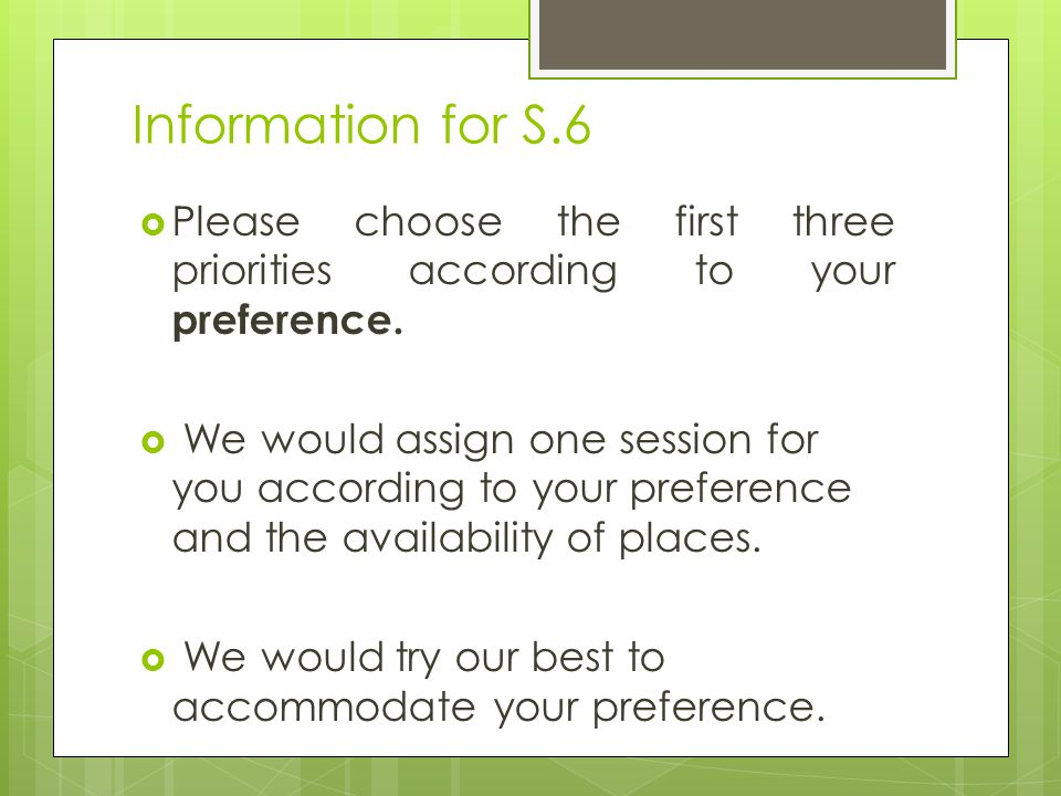 Information for S.6  Please choose the first three priorities according to your preference.  We would assign one session for you according to your p