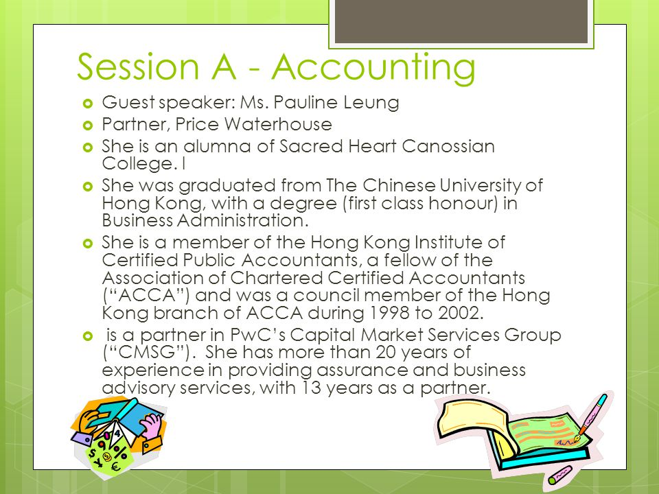 Session A - Accounting  Guest speaker: Ms. Pauline Leung  Partner, Price Waterhouse  She is an alumna of Sacred Heart Canossian College. l  She wa