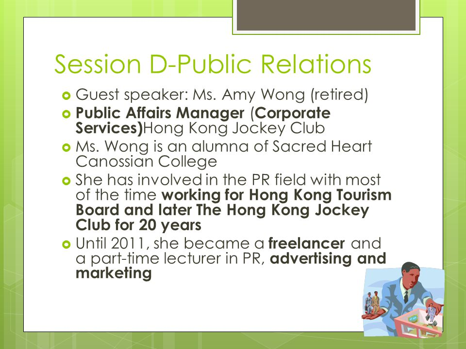 Session D-Public Relations  Guest speaker: Ms. Amy Wong (retired)  Public Affairs Manager ( Corporate Services) Hong Kong Jockey Club  Ms. Wong is
