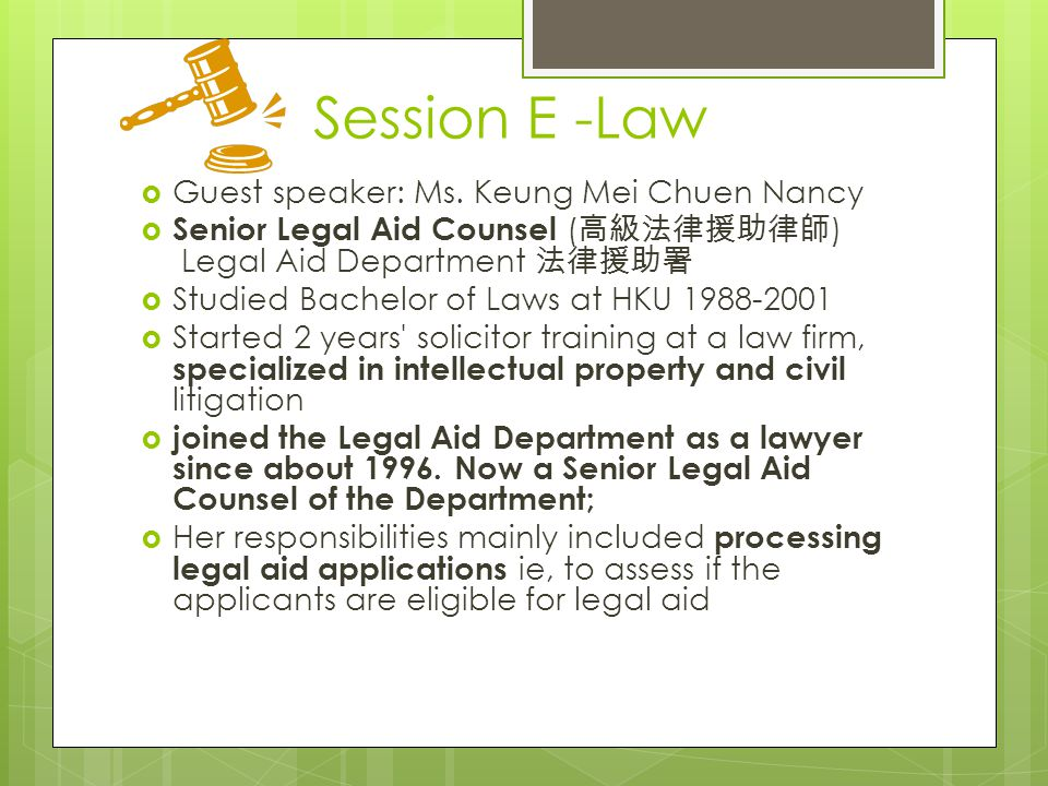Session E -Law  Guest speaker: Ms. Keung Mei Chuen Nancy  Senior Legal Aid Counsel ( 高級法律援助律師 ) Legal Aid Department 法律援助署  Studied Bachelor of Law