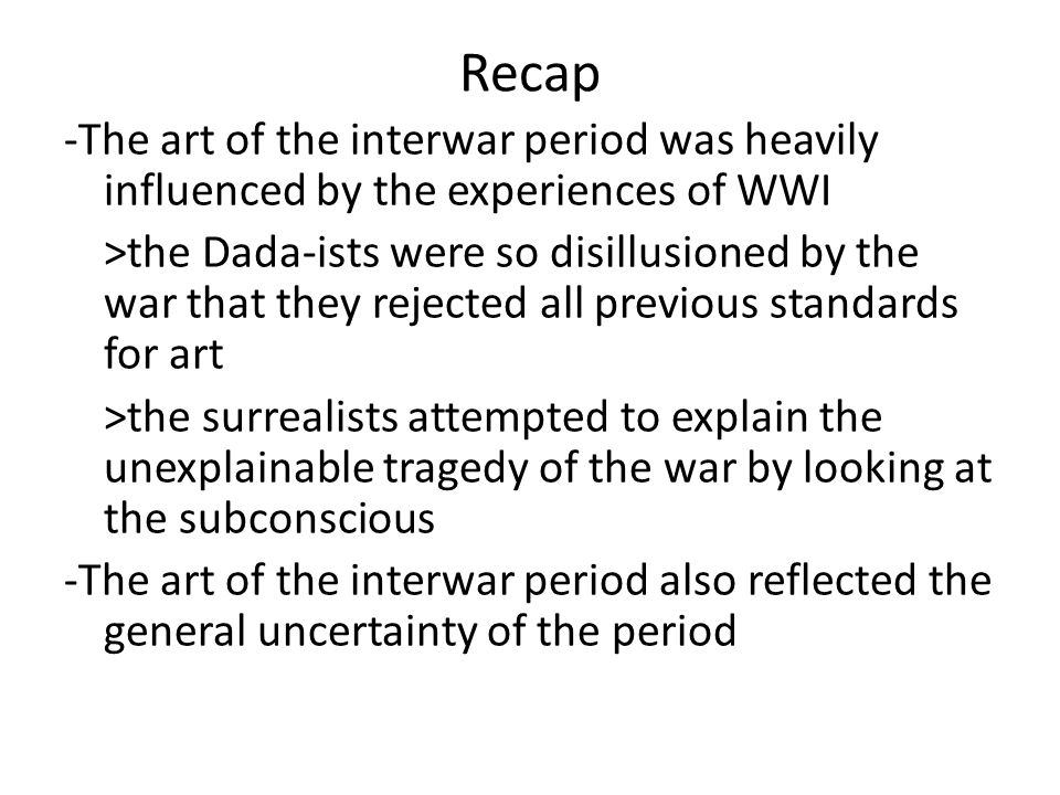 Recap -The art of the interwar period was heavily influenced by the experiences of WWI >the Dada-ists were so disillusioned by the war that they rejected all previous standards for art >the surrealists attempted to explain the unexplainable tragedy of the war by looking at the subconscious -The art of the interwar period also reflected the general uncertainty of the period