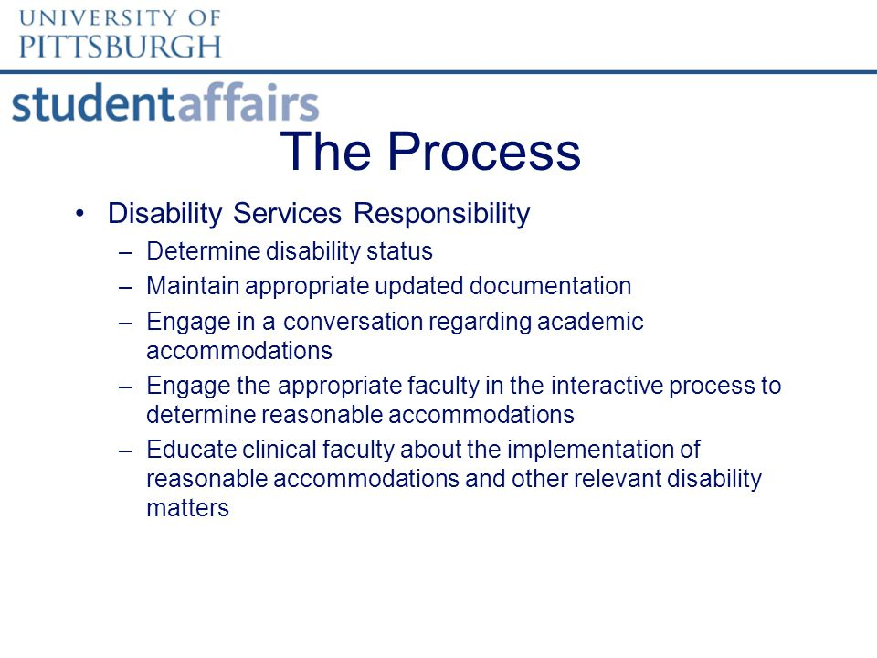 The Process Disability Services Responsibility –Determine disability status –Maintain appropriate updated documentation –Engage in a conversation regarding academic accommodations –Engage the appropriate faculty in the interactive process to determine reasonable accommodations –Educate clinical faculty about the implementation of reasonable accommodations and other relevant disability matters