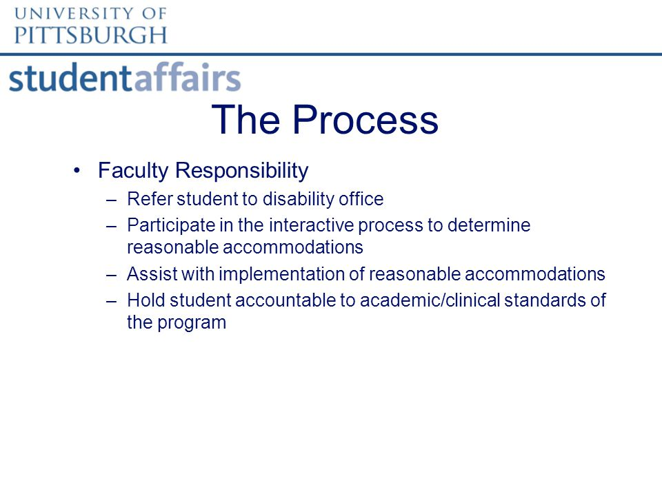 The Process Faculty Responsibility –Refer student to disability office –Participate in the interactive process to determine reasonable accommodations –Assist with implementation of reasonable accommodations –Hold student accountable to academic/clinical standards of the program