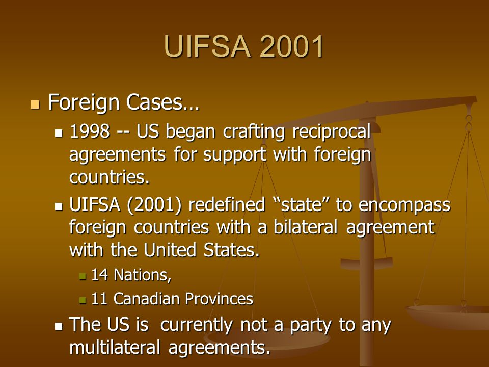 UIFSA 2001 Foreign Cases… Foreign Cases… 1998 -- US began crafting reciprocal agreements for support with foreign countries.