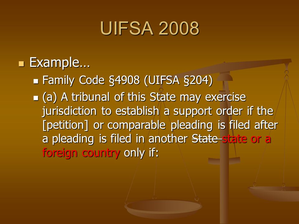 UIFSA 2008 Example… Example… Family Code §4908 (UIFSA §204) Family Code §4908 (UIFSA §204) (a) A tribunal of this State may exercise jurisdiction to establish a support order if the [petition] or comparable pleading is filed after a pleading is filed in another State state or a foreign country only if: (a) A tribunal of this State may exercise jurisdiction to establish a support order if the [petition] or comparable pleading is filed after a pleading is filed in another State state or a foreign country only if: