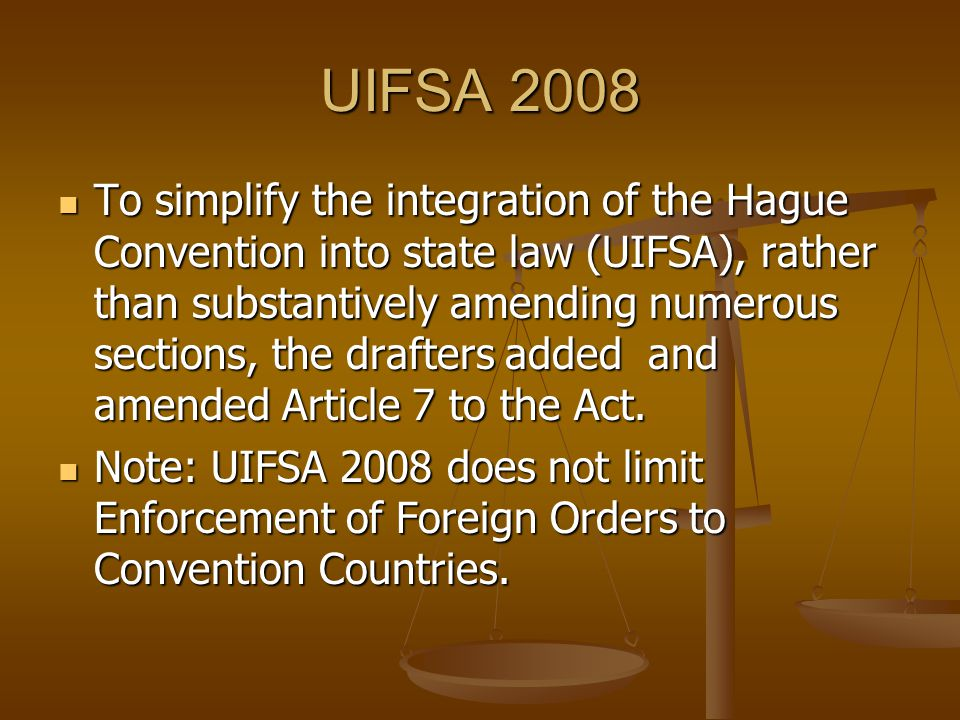 UIFSA 2008 To simplify the integration of the Hague Convention into state law (UIFSA), rather than substantively amending numerous sections, the drafters added and amended Article 7 to the Act.