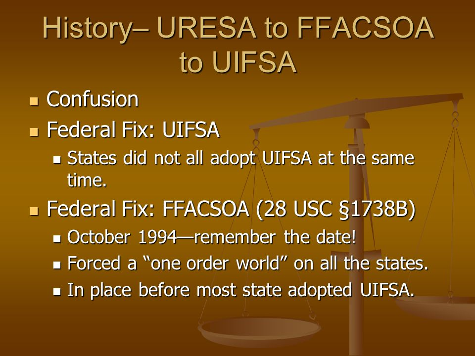 History– URESA to FFACSOA to UIFSA Confusion Confusion Federal Fix: UIFSA Federal Fix: UIFSA States did not all adopt UIFSA at the same time.