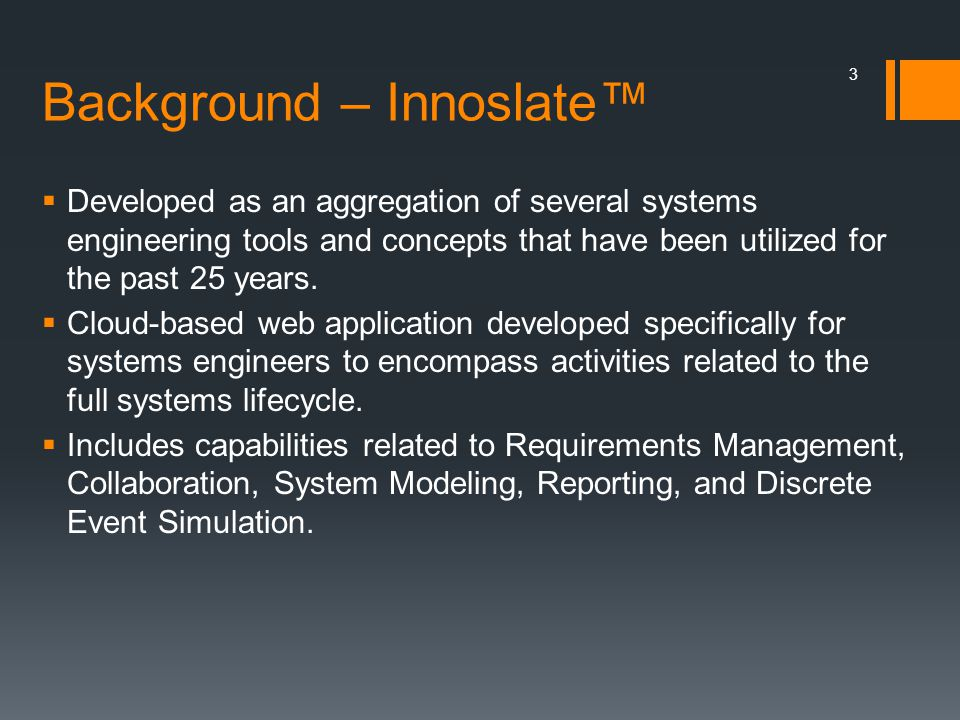 Background – Innoslate™  Developed as an aggregation of several systems engineering tools and concepts that have been utilized for the past 25 years.