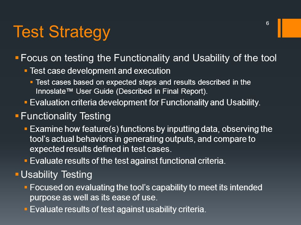 Test Strategy  Focus on testing the Functionality and Usability of the tool  Test case development and execution  Test cases based on expected step