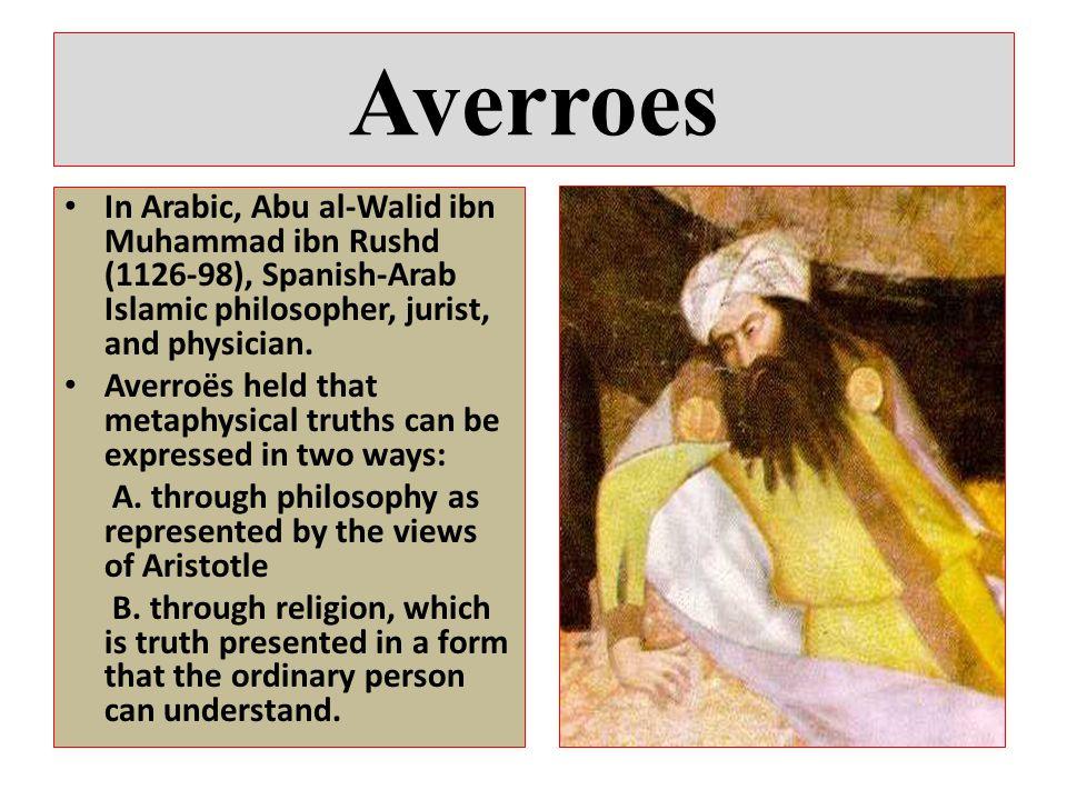 Averroes In Arabic, Abu al-Walid ibn Muhammad ibn Rushd (1126-98), Spanish-Arab Islamic philosopher, jurist, and physician.