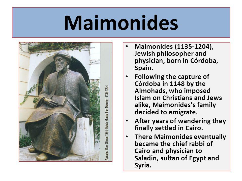 Maimonides Maimonides (1135-1204), Jewish philosopher and physician, born in Córdoba, Spain.