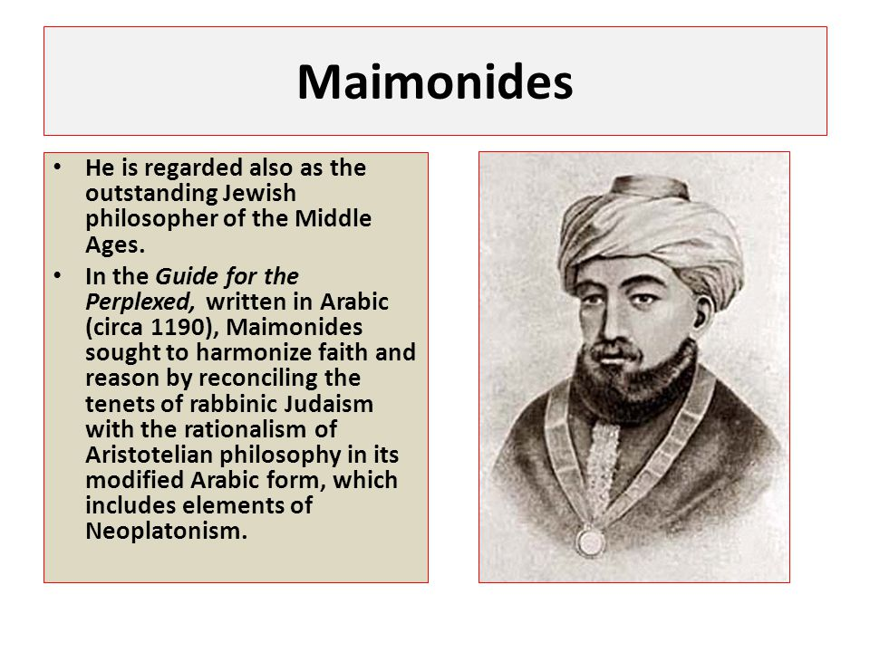 Maimonides He is regarded also as the outstanding Jewish philosopher of the Middle Ages.