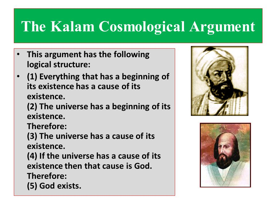 The Kalam Cosmological Argument This argument has the following logical structure: (1) Everything that has a beginning of its existence has a cause of its existence.