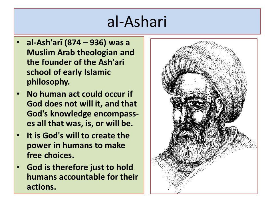 al-Ashari al-Ash arī (874 – 936) was a Muslim Arab theologian and the founder of the Ash ari school of early Islamic philosophy.