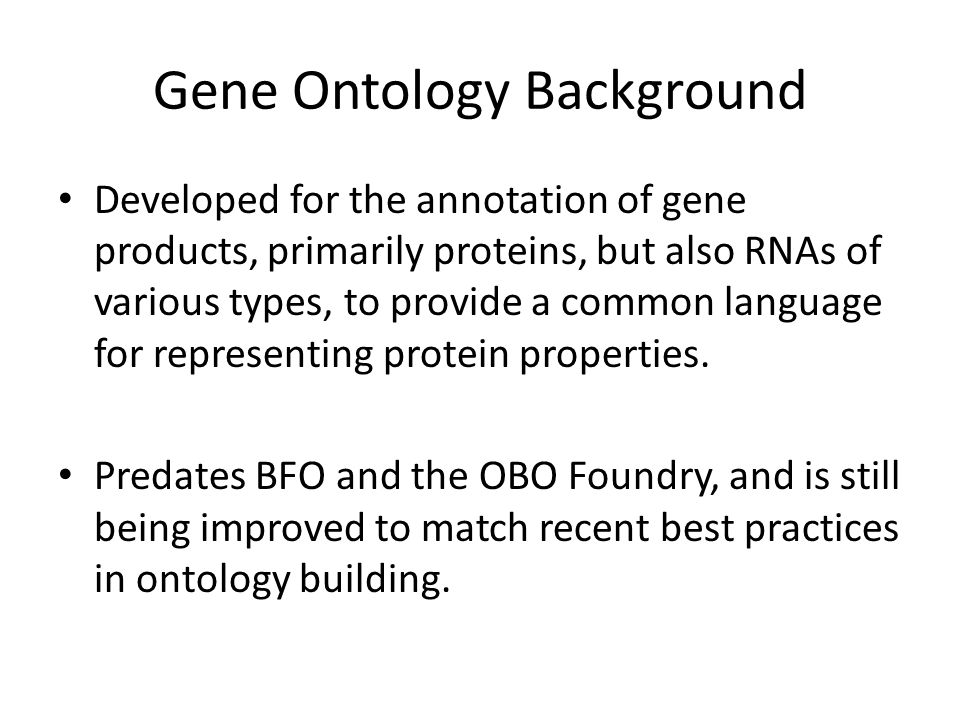 Gene Ontology Background Developed for the annotation of gene products, primarily proteins, but also RNAs of various types, to provide a common language for representing protein properties.