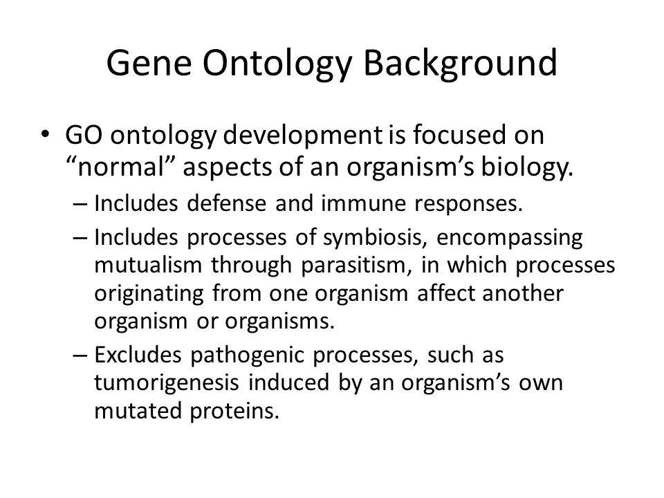 "Gene Ontology Background GO ontology development is focused on ""normal"" aspects of an organism's biology. – Includes defense and immune responses. – I"