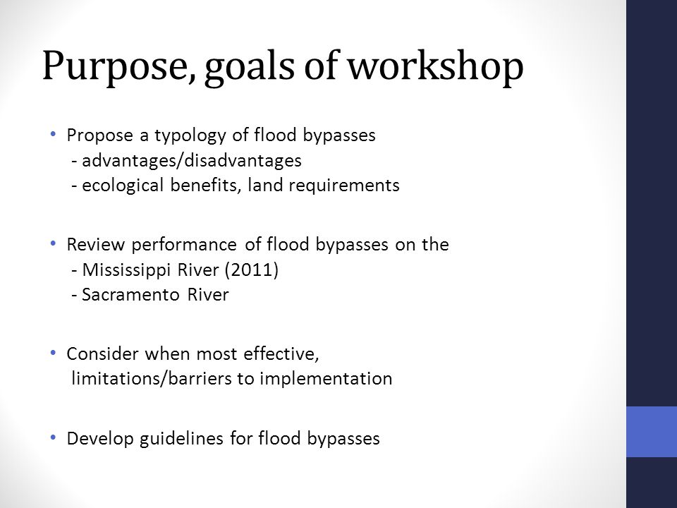 Purpose, goals of workshop Propose a typology of flood bypasses - advantages/disadvantages - ecological benefits, land requirements Review performance of flood bypasses on the - Mississippi River (2011) - Sacramento River Consider when most effective, limitations/barriers to implementation Develop guidelines for flood bypasses