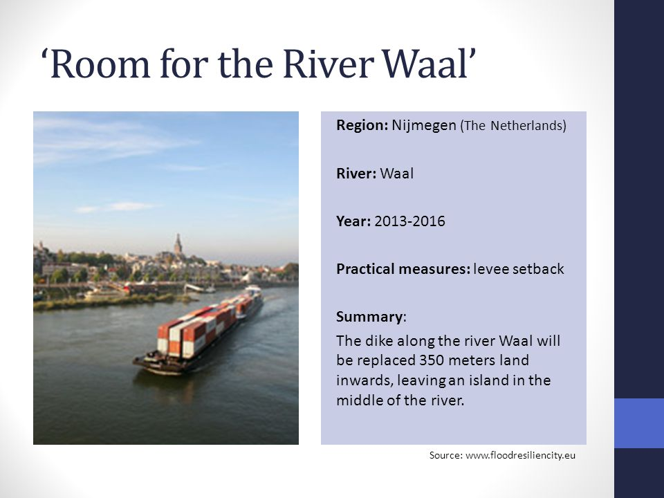 'Room for the River Waal' Region: Nijmegen (The Netherlands) River: Waal Year: 2013-2016 Practical measures: levee setback Summary: The dike along the river Waal will be replaced 350 meters land inwards, leaving an island in the middle of the river.