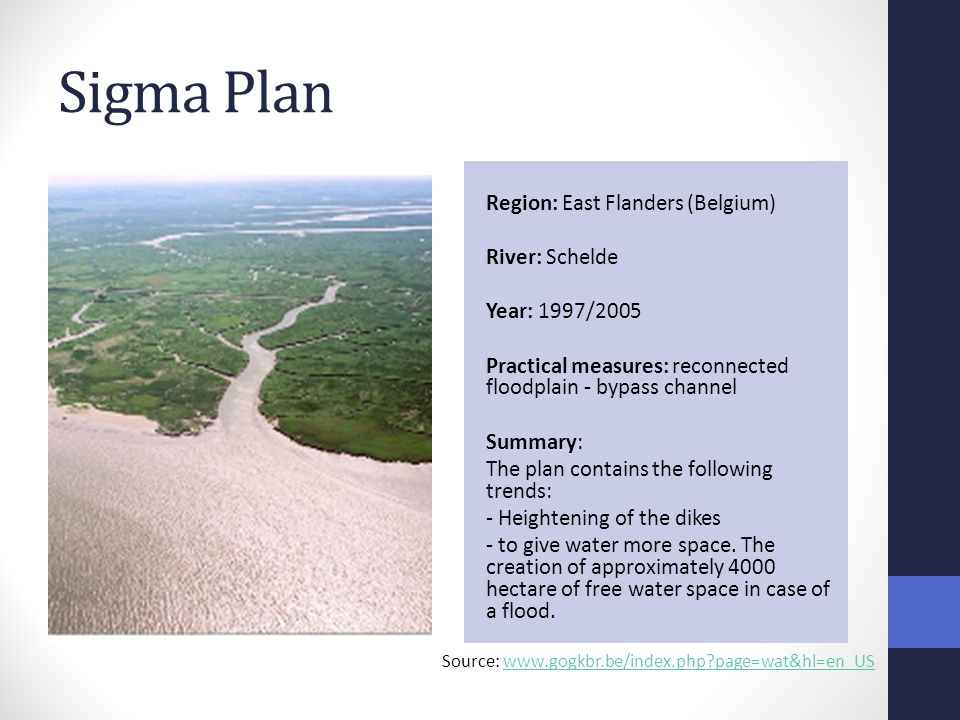 Sigma Plan Region: East Flanders (Belgium) River: Schelde Year: 1997/2005 Practical measures: reconnected floodplain - bypass channel Summary: The plan contains the following trends: - Heightening of the dikes - to give water more space.