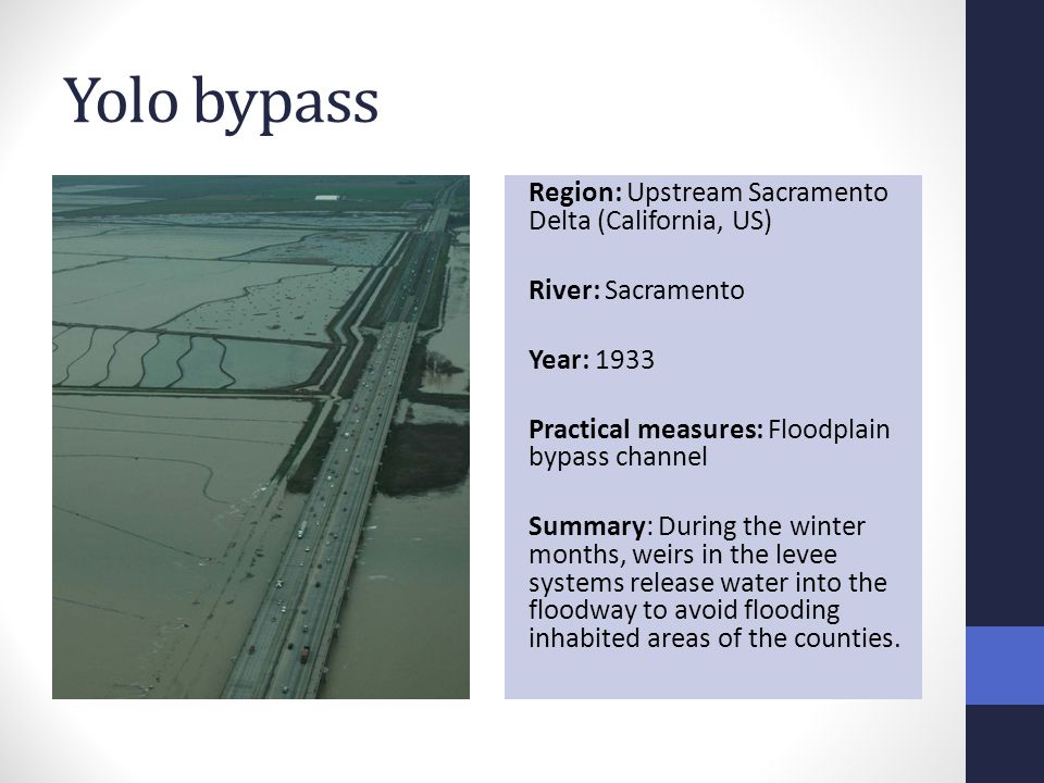 Yolo bypass Region: Upstream Sacramento Delta (California, US) River: Sacramento Year: 1933 Practical measures: Floodplain bypass channel Summary: During the winter months, weirs in the levee systems release water into the floodway to avoid flooding inhabited areas of the counties.