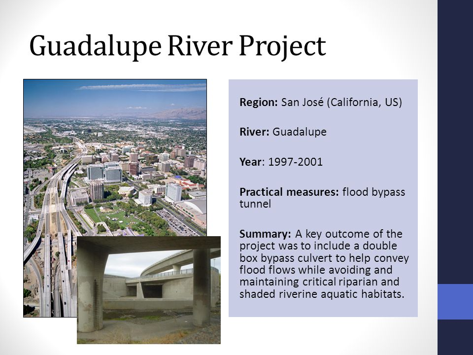 Guadalupe River Project Region: San José (California, US) River: Guadalupe Year: 1997-2001 Practical measures: flood bypass tunnel Summary: A key outcome of the project was to include a double box bypass culvert to help convey flood flows while avoiding and maintaining critical riparian and shaded riverine aquatic habitats.