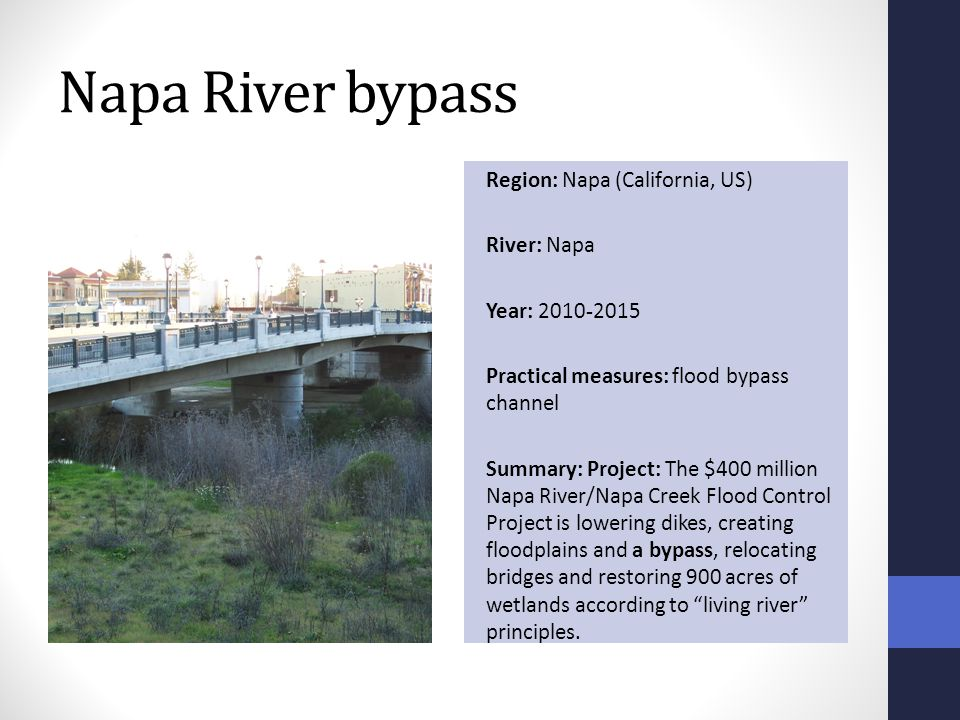 Napa River bypass Region: Napa (California, US) River: Napa Year: 2010-2015 Practical measures: flood bypass channel Summary: Project: The $400 million Napa River/Napa Creek Flood Control Project is lowering dikes, creating floodplains and a bypass, relocating bridges and restoring 900 acres of wetlands according to living river principles.
