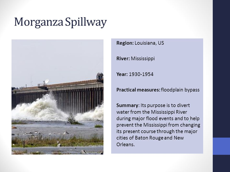 Morganza Spillway Region: Louisiana, US River: Mississippi Year: 1930-1954 Practical measures: floodplain bypass Summary: Its purpose is to divert water from the Mississippi River during major flood events and to help prevent the Mississippi from changing its present course through the major cities of Baton Rouge and New Orleans.
