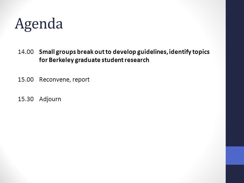 Agenda 14.00 Small groups break out to develop guidelines, identify topics for Berkeley graduate student research 15.00Reconvene, report 15.30Adjourn