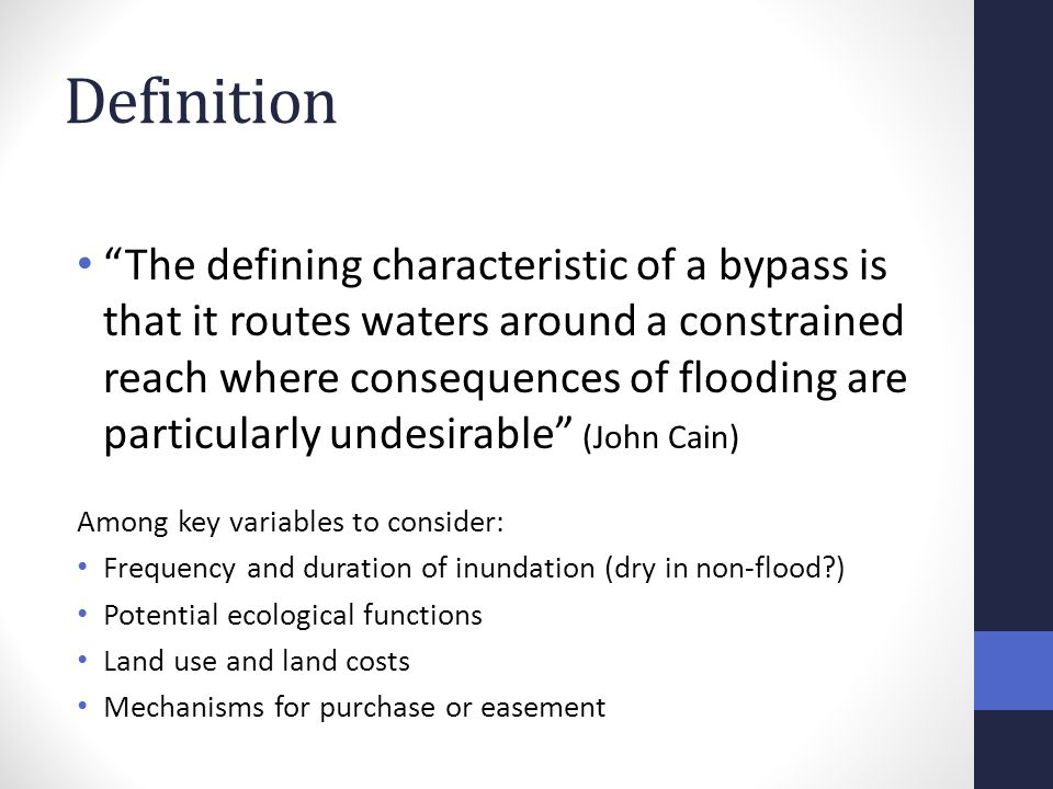 Definition The defining characteristic of a bypass is that it routes waters around a constrained reach where consequences of flooding are particularly undesirable (John Cain) Among key variables to consider: Frequency and duration of inundation (dry in non-flood ) Potential ecological functions Land use and land costs Mechanisms for purchase or easement