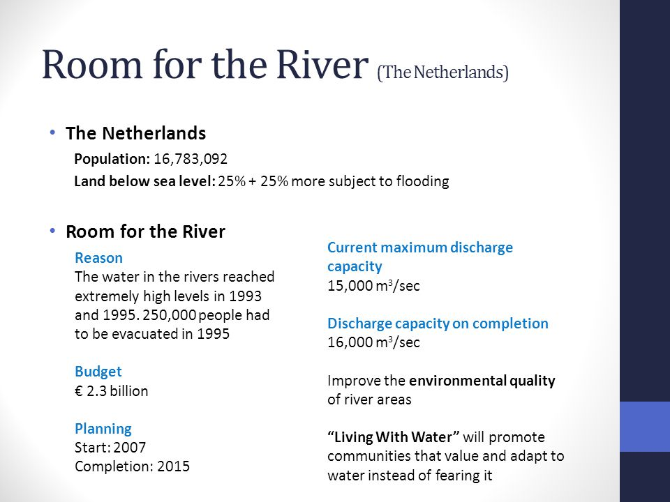 Room for the River (The Netherlands) The Netherlands Population: 16,783,092 Land below sea level: 25% + 25% more subject to flooding Room for the River Current maximum discharge capacity 15,000 m 3 /sec Discharge capacity on completion 16,000 m 3 /sec Improve the environmental quality of river areas Living With Water will promote communities that value and adapt to water instead of fearing it Reason The water in the rivers reached extremely high levels in 1993 and 1995.