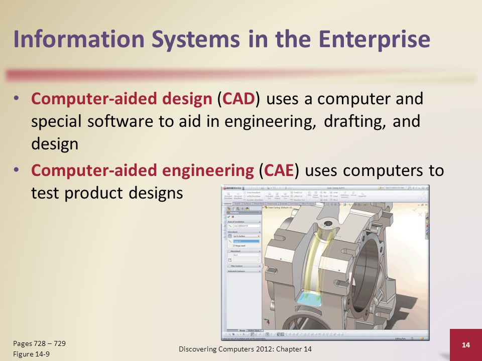 Information Systems in the Enterprise Computer-aided design (CAD) uses a computer and special software to aid in engineering, drafting, and design Computer-aided engineering (CAE) uses computers to test product designs Discovering Computers 2012: Chapter 14 14 Pages 728 – 729 Figure 14-9