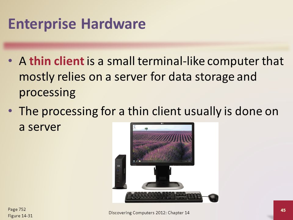 Enterprise Hardware A thin client is a small terminal-like computer that mostly relies on a server for data storage and processing The processing for a thin client usually is done on a server Discovering Computers 2012: Chapter 14 45 Page 752 Figure 14-31