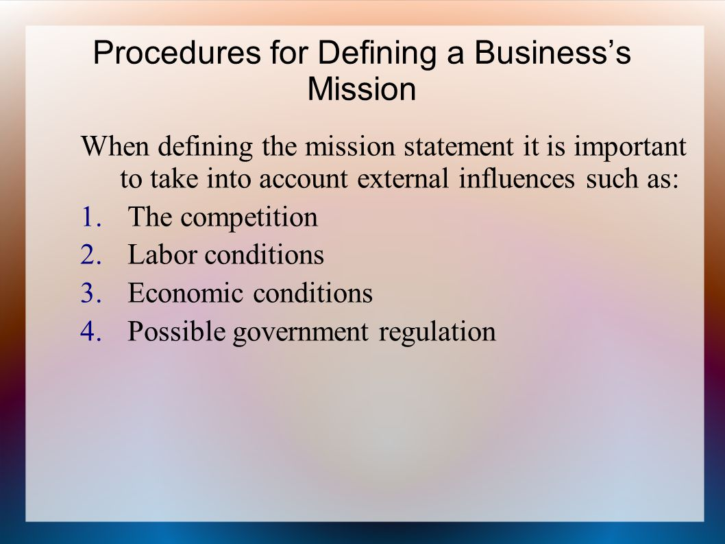Procedures for Defining a Business's Mission When defining the mission statement it is important to take into account external influences such as: 1.
