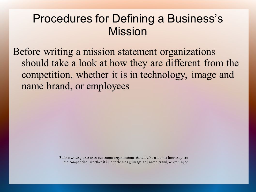 Procedures for Defining a Business's Mission Before writing a mission statement organizations should take a look at how they are different from the competition, whether it is in technology, image and name brand, or employees