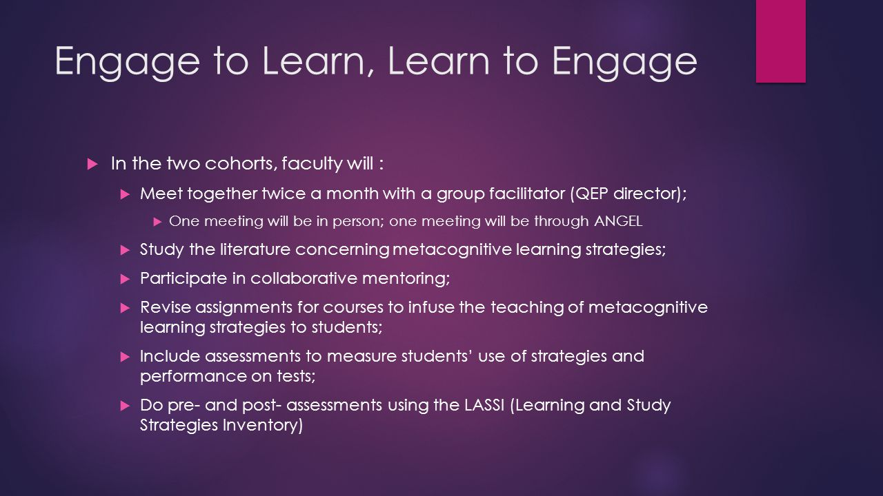 Engage to Learn, Learn to Engage  In the two cohorts, faculty will :  Meet together twice a month with a group facilitator (QEP director);  One meeting will be in person; one meeting will be through ANGEL  Study the literature concerning metacognitive learning strategies;  Participate in collaborative mentoring;  Revise assignments for courses to infuse the teaching of metacognitive learning strategies to students;  Include assessments to measure students' use of strategies and performance on tests;  Do pre- and post- assessments using the LASSI (Learning and Study Strategies Inventory)