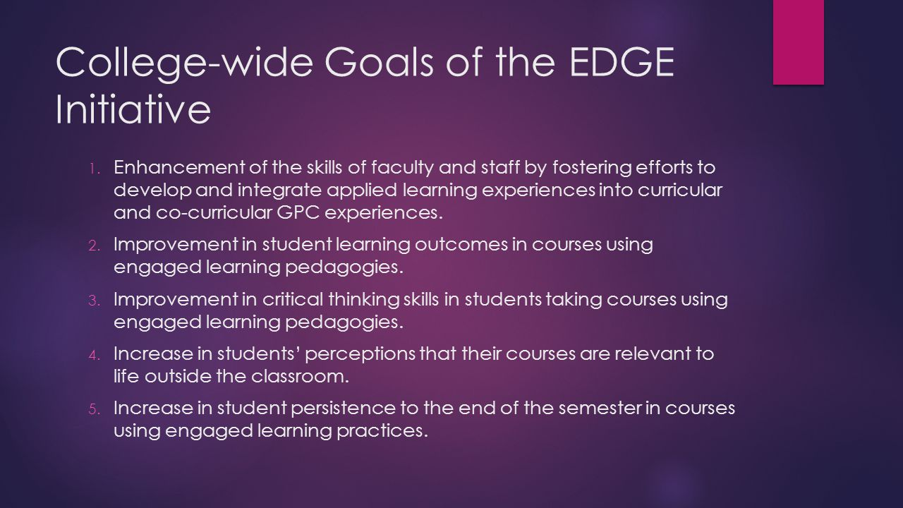 College-wide Goals of the EDGE Initiative 1. Enhancement of the skills of faculty and staff by fostering efforts to develop and integrate applied lear