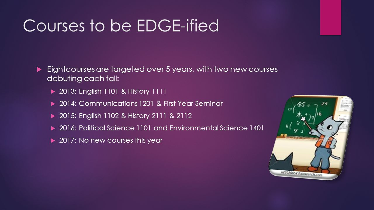 Courses to be EDGE-ified  Eightcourses are targeted over 5 years, with two new courses debuting each fall:  2013: English 1101 & History 1111  2014: Communications 1201 & First Year Seminar  2015: English 1102 & History 2111 & 2112  2016: Political Science 1101 and Environmental Science 1401  2017: No new courses this year