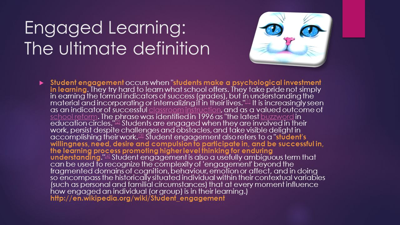 Engaged Learning: The ultimate definition  Student engagement occurs when students make a psychological investment in learning.