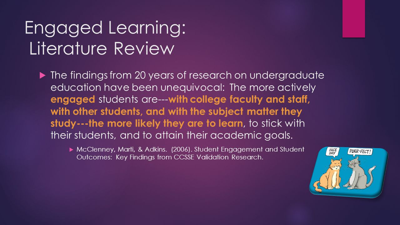 Engaged Learning: Literature Review  The findings from 20 years of research on undergraduate education have been unequivocal: The more actively engaged students are--- with college faculty and staff, with other students, and with the subject matter they study---the more likely they are to learn, to stick with their students, and to attain their academic goals.
