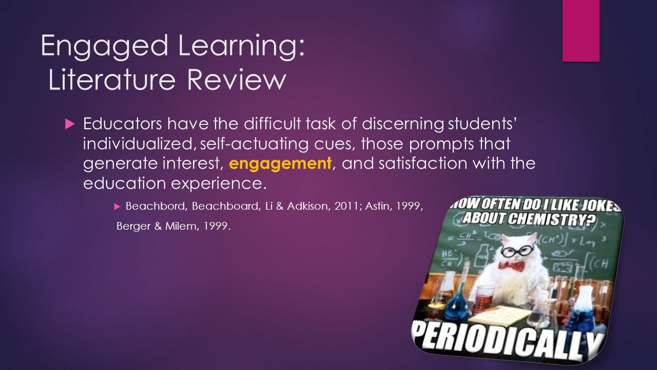 Engaged Learning: Literature Review  Educators have the difficult task of discerning students' individualized, self-actuating cues, those prompts that generate interest, engagement, and satisfaction with the education experience.